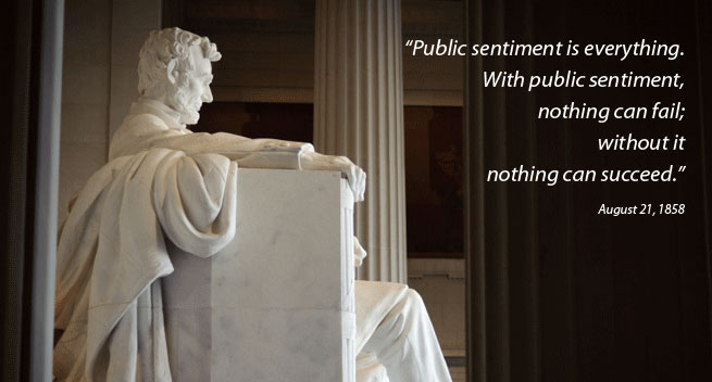 """Public sentiment is everything.  With public sentiment, nothing can fail; without it nothing can succeed."""